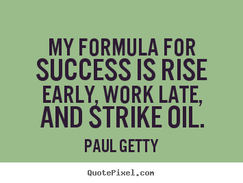 Quotes about success - My formula for success is rise early, work late,..