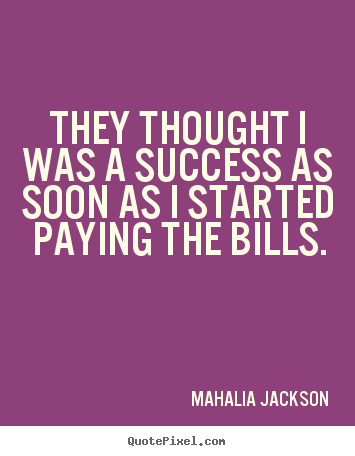 Mahalia Jackson picture quotes - They thought i was a success as soon as i started.. - Success sayings