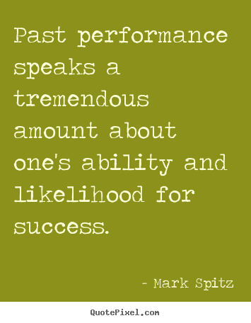 Past performance speaks a tremendous amount about one's ability.. Mark Spitz great success quotes