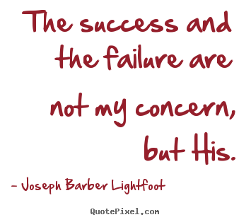 Create picture quotes about success - The success and the failure are not my concern, but his.