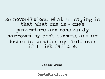 Success quote - So nevertheless, what i'm saying is that what one is - one's parameters..