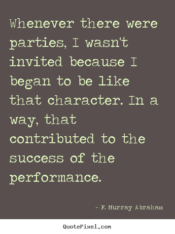 Whenever there were parties, i wasn't invited because i began.. F. Murray Abraham popular success quotes