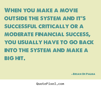 When you make a movie outside the system and it's.. Brian De Palma best success quotes