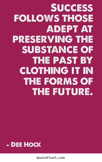 Success follows those adept at preserving the substance of the past.. Dee Hock great success quotes