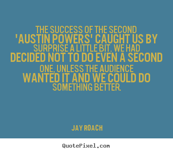 The success of the second 'austin powers' caught us by surprise.. Jay Roach greatest success quotes