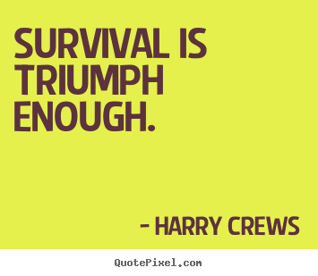 Success quotes - Survival is triumph enough.