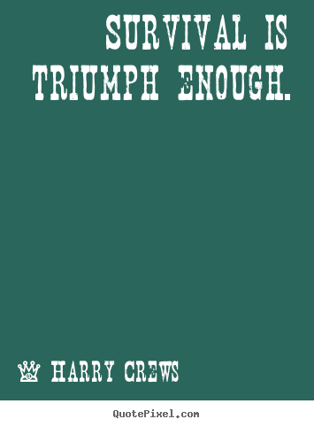 Survival is triumph enough. Harry Crews best success quotes