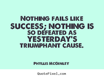 Phyllis McGinley picture quotes - Nothing fails like success; nothing is so defeated as yesterday's.. - Success quote