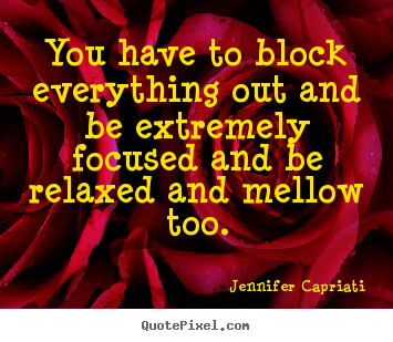Jennifer Capriati picture quotes - You have to block everything out and be extremely focused.. - Success quotes