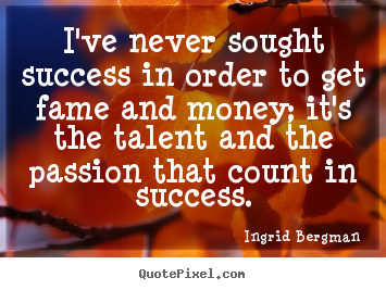 I've never sought success in order to get fame and money; it's.. Ingrid Bergman  success quotes