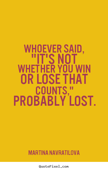 "Whoever said, ""it's not whether you win or lose that counts,"" probably.. Martina Navratilova  success quote"