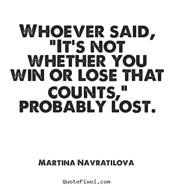 "Martina Navratilova picture quotes - Whoever said, ""it's not whether you win or lose that.. - Success quote"