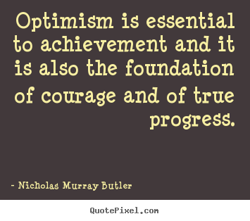 Optimism is essential to achievement and.. Nicholas Murray Butler great success quotes