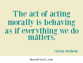 Create custom photo quotes about success - The act of acting morally is behaving as if everything..
