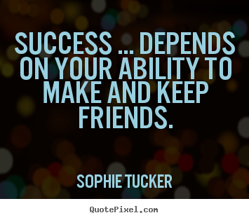 Success ... depends on your ability to make and keep friends. Sophie Tucker great success quotes