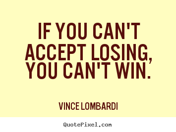 Vince Lombardi picture sayings - If you can't accept losing, you can't win. - Success quotes