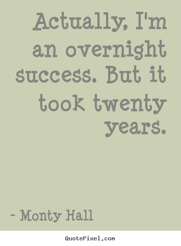 Actually, i'm an overnight success. but it took twenty years. Monty Hall top success quotes