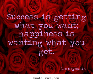 Success is getting what you want; happiness is wanting what.. Anonymous popular success quote
