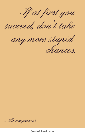 If at first you succeed, don't take any more stupid chances. Anonymous  success quote