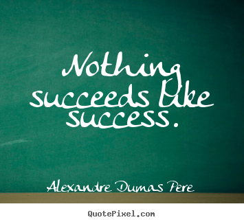 Design your own picture quotes about success - Nothing succeeds like success.