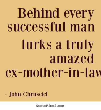 John Chrusciel picture quote - Behind every successful man lurks a truly amazed ex-mother-in-law. - Success quotes