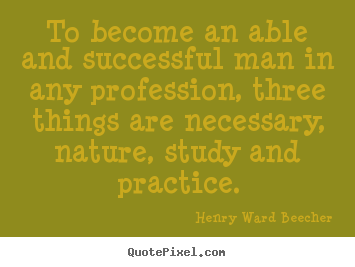 To become an able and successful man in any profession, three.. Henry Ward Beecher popular success quotes