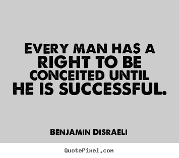 Quotes about success - Every man has a right to be conceited until he is successful.