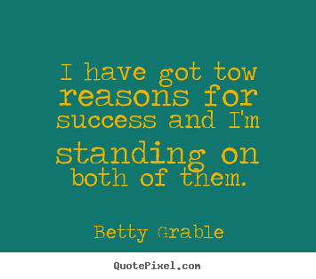 Betty Grable picture quotes - I have got tow reasons for success and i'm standing.. - Success quotes