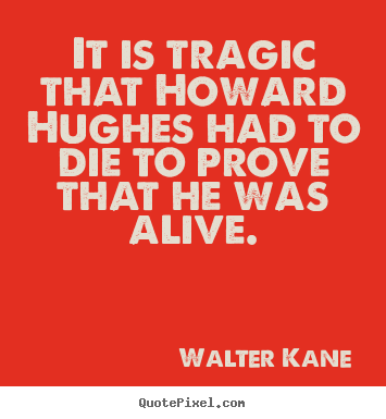 Quotes about success - It is tragic that howard hughes had to die to prove that..