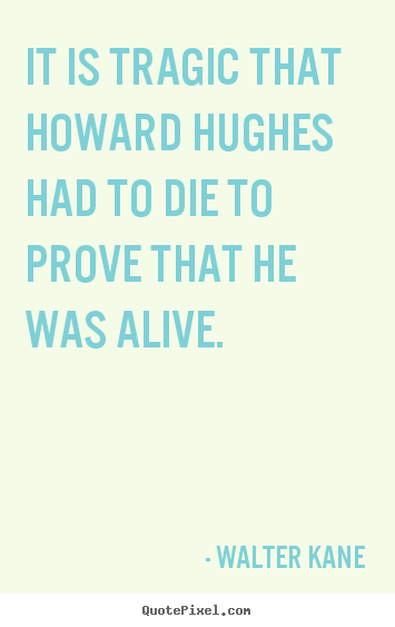Success quotes - It is tragic that howard hughes had to die to prove that he was alive.