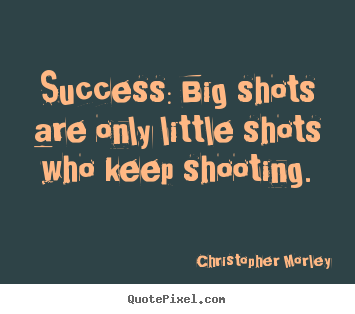 Make custom picture quotes about success - Success: big shots are only little shots who keep shooting.