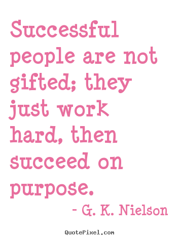 Quotes about success - Successful people are not gifted; they just work hard, then..