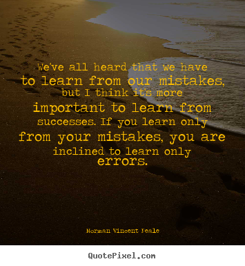 Success quote - We've all heard that we have to learn from our..