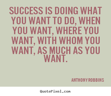 Anthony Robbins photo quotes - Success is doing what you want to do, when you want, where.. - Success quotes