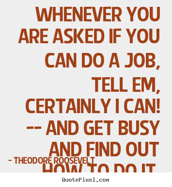 Theodore Roosevelt picture quotes - Whenever you are asked if you can do a job, tell.. - Success quotes