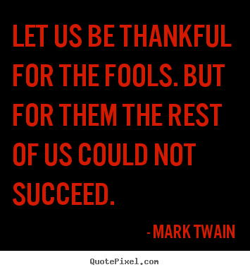 Quotes about success - Let us be thankful for the fools. but for them the..