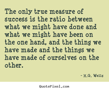 Create picture quotes about success - The only true measure of success is the ratio between what we might have..
