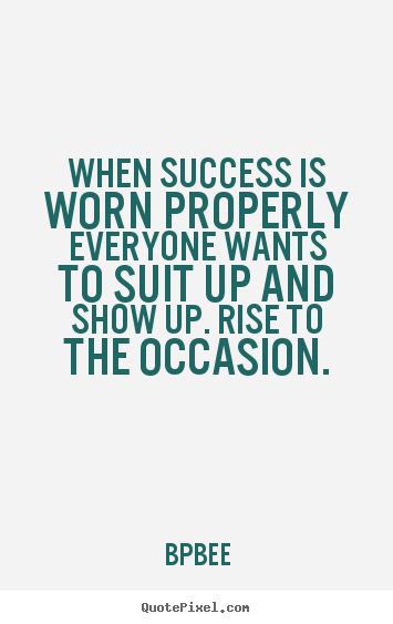 BPBEE picture quotes - When success is worn properly everyone wants to suit up and show.. - Success quotes