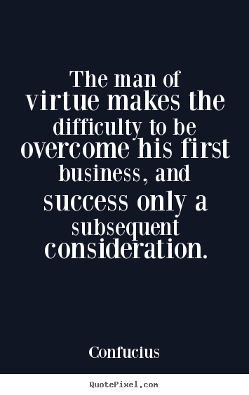 The man of virtue makes the difficulty to.. Confucius top success quotes
