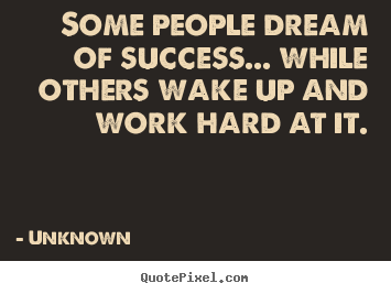 Unknown photo quote - Some people dream of success... while others wake up and work.. - Success quotes