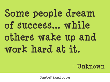 Unknown picture quotes - Some people dream of success... while others wake up and work.. - Success quotes