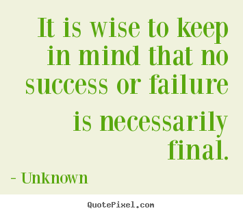 Customize picture quotes about success - It is wise to keep in mind that no success or failure is necessarily..