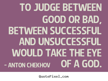 Anton Chekhov picture quotes - To judge between good or bad, between successful and unsuccessful.. - Success quotes