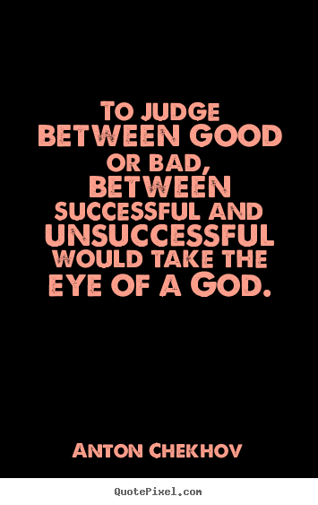 To judge between good or bad, between successful and unsuccessful.. Anton Chekhov  success quotes