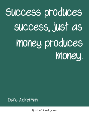 Quotes about success - Success produces success, just as money produces..
