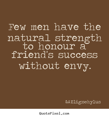 Quotes about success - Few men have the natural strength to honour a friend's..