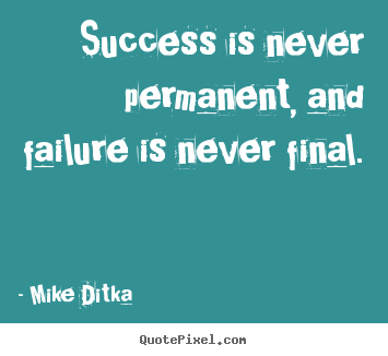 Success is never permanent, and failure is never final. Mike Ditka greatest success quotes