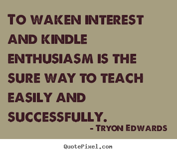 Tryon Edwards photo quote - To waken interest and kindle enthusiasm is the sure way to teach easily.. - Success quotes