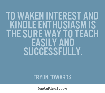 Success quotes - To waken interest and kindle enthusiasm is the..