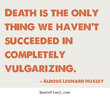 Customize picture quotes about success - Death is the only thing we haven't succeeded in completely vulgarizing.
